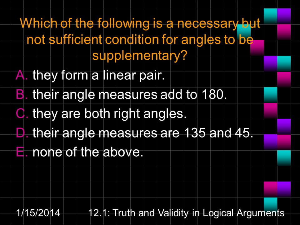 Which of the following is a necessary but not sufficient condition for angles to be supplementary.
