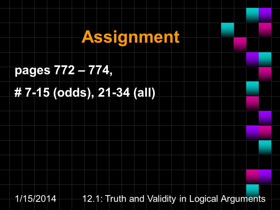 1/15/ : Truth and Validity in Logical Arguments Assignment pages 772 – 774, # 7-15 (odds), (all)