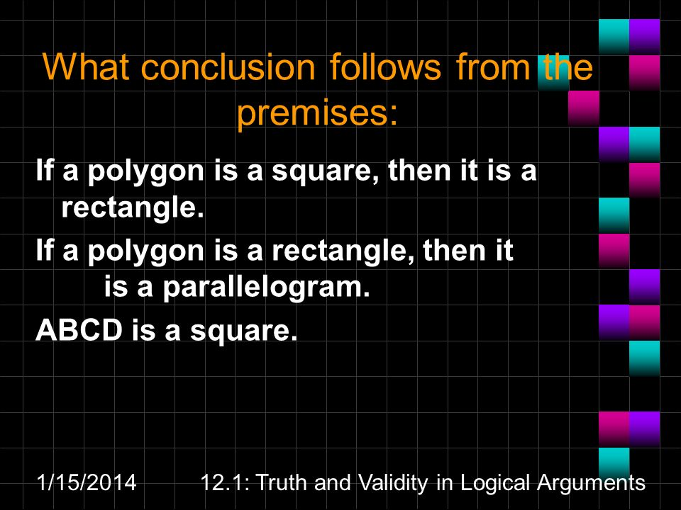 1/15/ : Truth and Validity in Logical Arguments What conclusion follows from the premises: If a polygon is a square, then it is a rectangle.