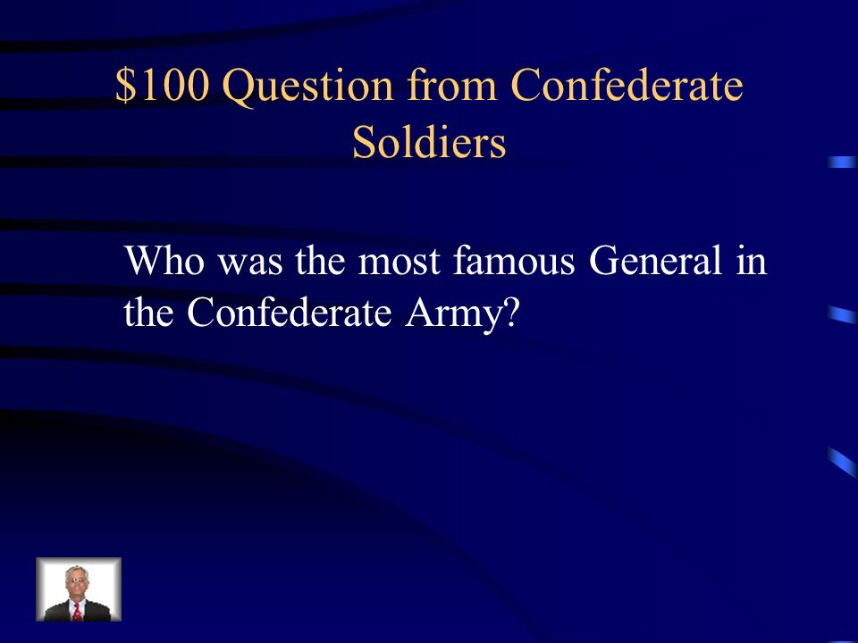 Jeopardy Confederate Soldiers Civil War Battles Leaders Of A Nation Issues of Slavery Union Soldiers Q $100 Q $200 Q $300 Q $400 Q $500 Q $100 Q $200 Q $300 Q $400 Q $500 Final Jeopardy Source: