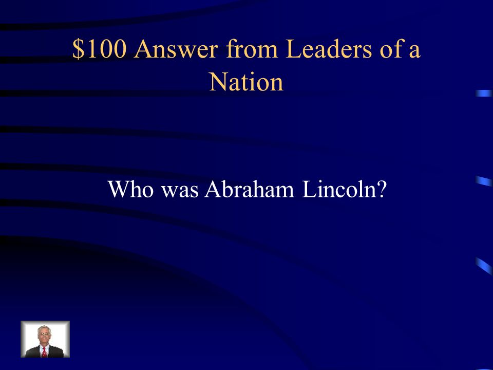 $100 Question from Leaders of a Nation Who was the Republican candidate that was elected President in 1860