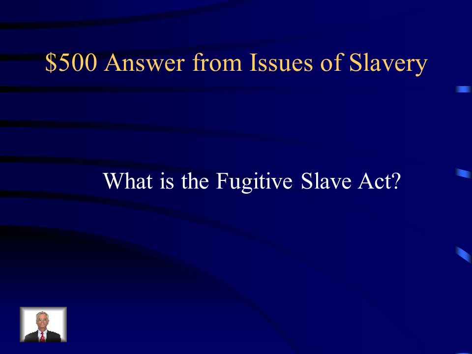 $500 Question from Issues of Slavery This required all citizens to help capture and return slaves who had run away
