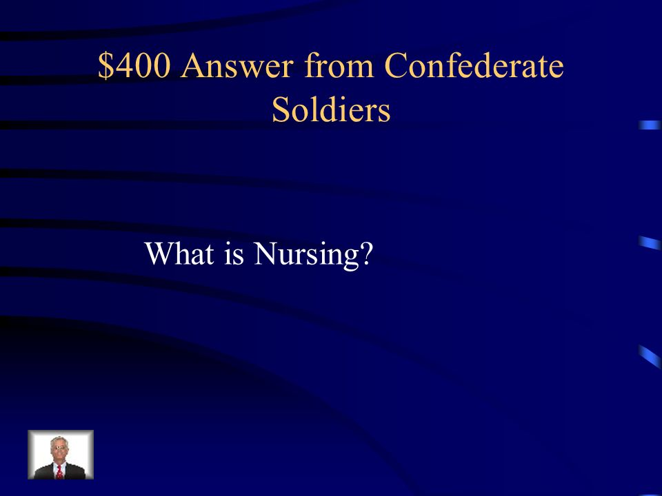 $400 Question from Confederate Soldiers During the war, thousands of women donned what profession to help out with the war effort