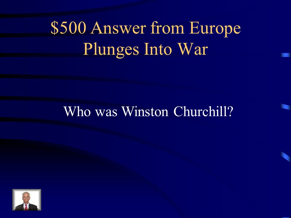 $500 Question from Europe Plunges Into War Who was the British leader who declared war on the Axis Powers