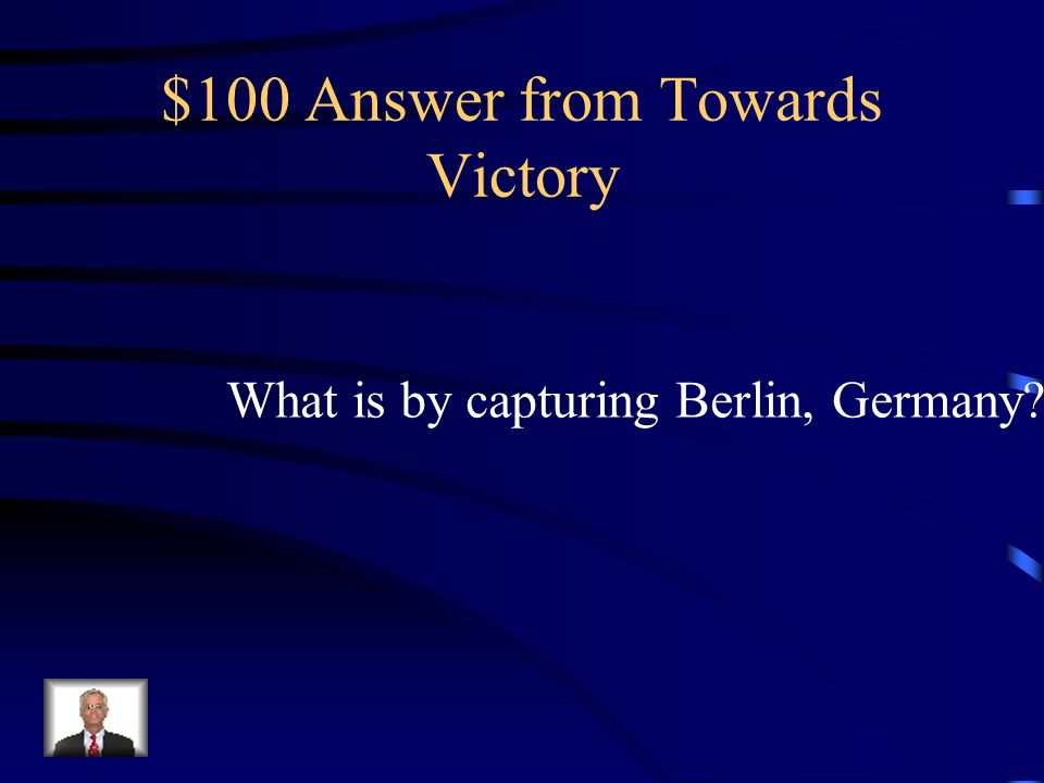 $100 Question from Towards Victory How did the Allies end the war in Europe