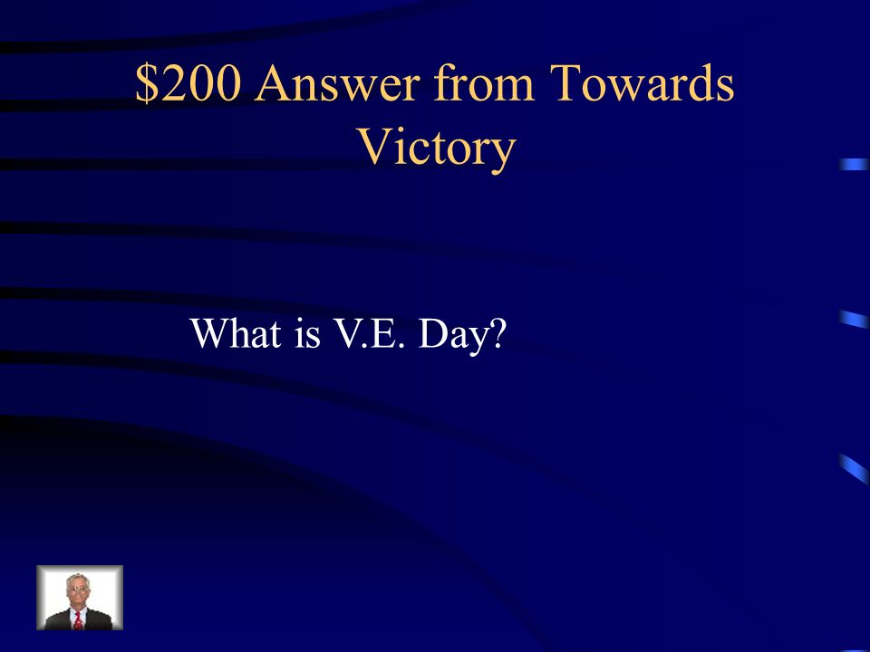 $200 Question from Towards Victory What is the day known as when Germany surrendered