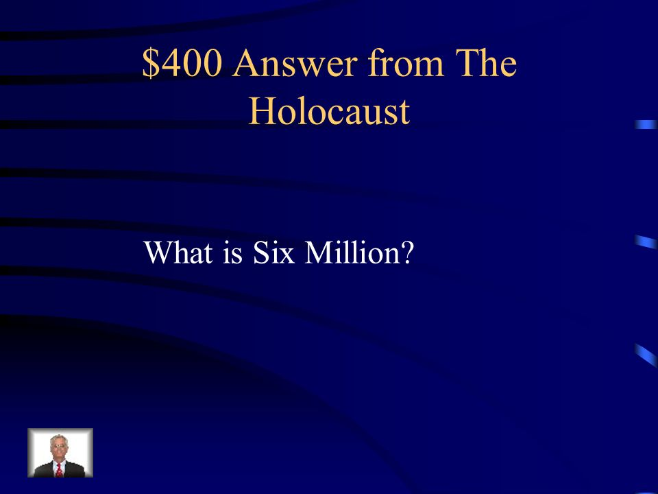 $400 Question from The Holocaust How many Jews were massacred in the Holocaust