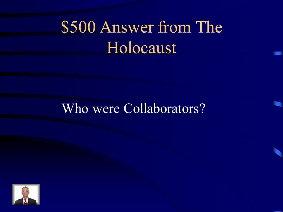 $500 Question from The Holocaust Who were the people who helped the Nazi hunt down Jews