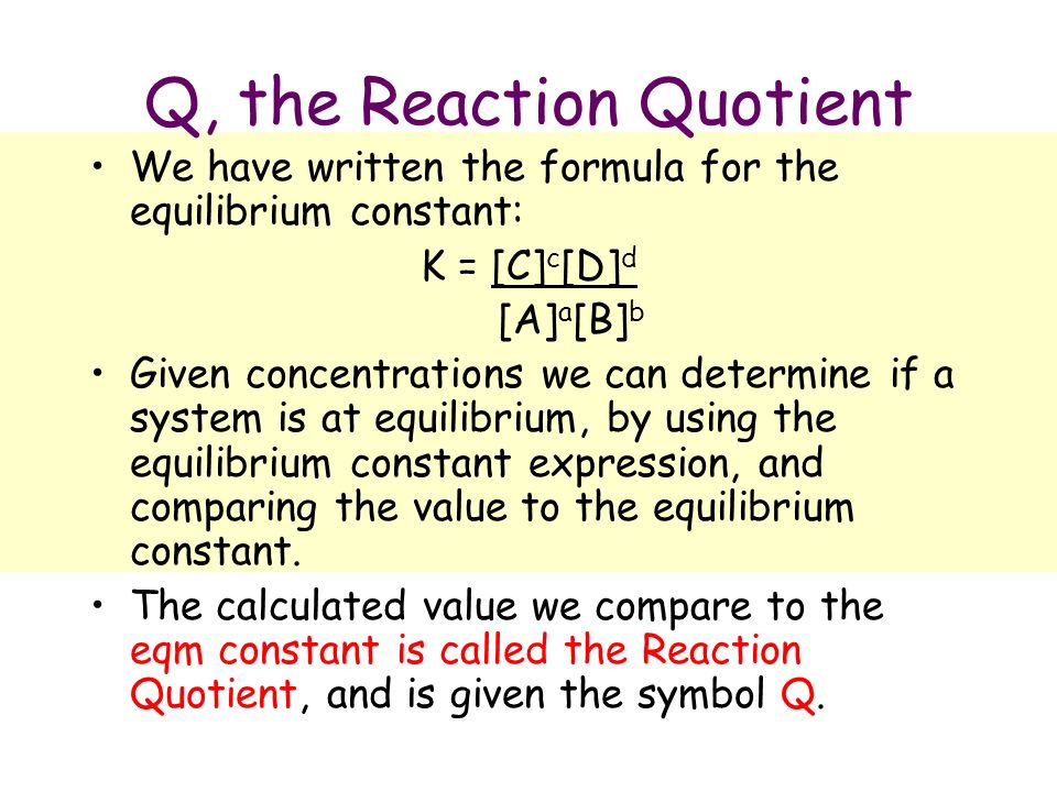 Q, the Reaction Quotient We have written the formula for the equilibrium constant: K = [C] c [D] d [A] a [B] b Given concentrations we can determine if a system is at equilibrium, by using the equilibrium constant expression, and comparing the value to the equilibrium constant.