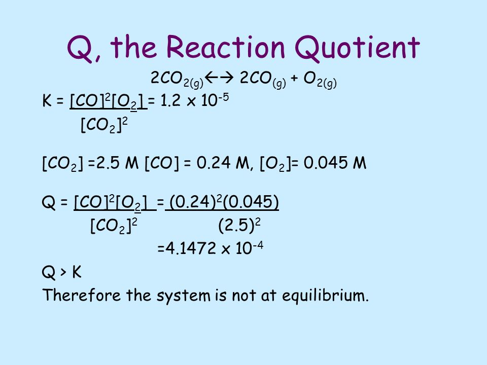Q, the Reaction Quotient 2CO 2(g) 2CO (g) + O 2(g) K = [CO] 2 [O 2 ] = 1.2 x [CO 2 ] 2 [CO 2 ] =2.5 M [CO] = 0.24 M, [O 2 ]= M Q = [CO] 2 [O 2 ] = (0.24) 2 (0.045) [CO 2 ] 2 (2.5) 2 = x Q > K Therefore the system is not at equilibrium.