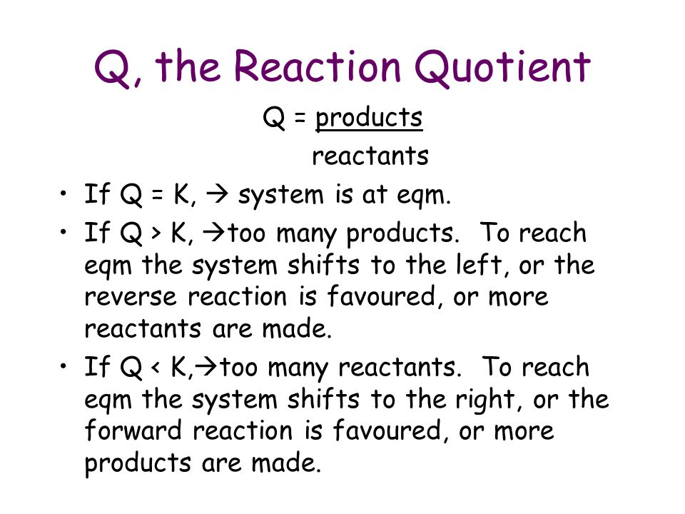 Q, the Reaction Quotient Q = products reactants If Q = K, system is at eqm.
