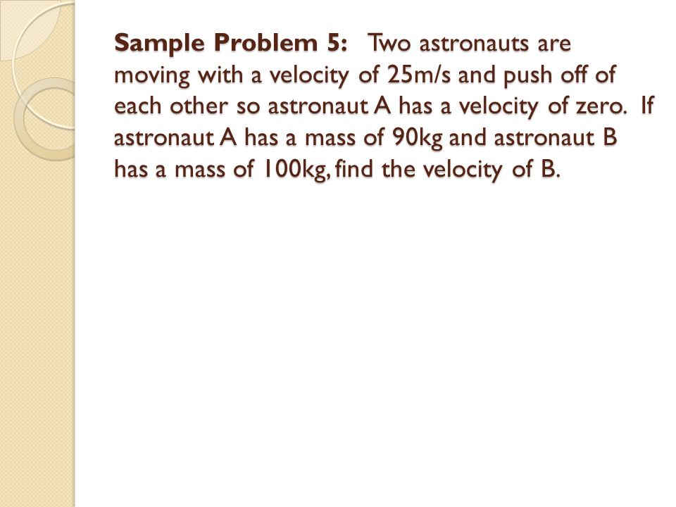 Sample Problem 5: Two astronauts are moving with a velocity of 25m/s and push off of each other so astronaut A has a velocity of zero.