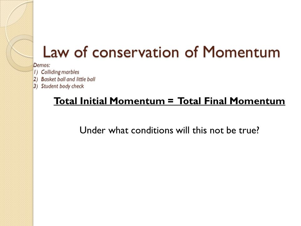 Law of conservation of Momentum Demos: 1) Colliding marbles 2) Basket ball and little ball 3) Student body check Law of conservation of Momentum Demos: 1) Colliding marbles 2) Basket ball and little ball 3) Student body check Total Initial Momentum = Total Final Momentum Under what conditions will this not be true