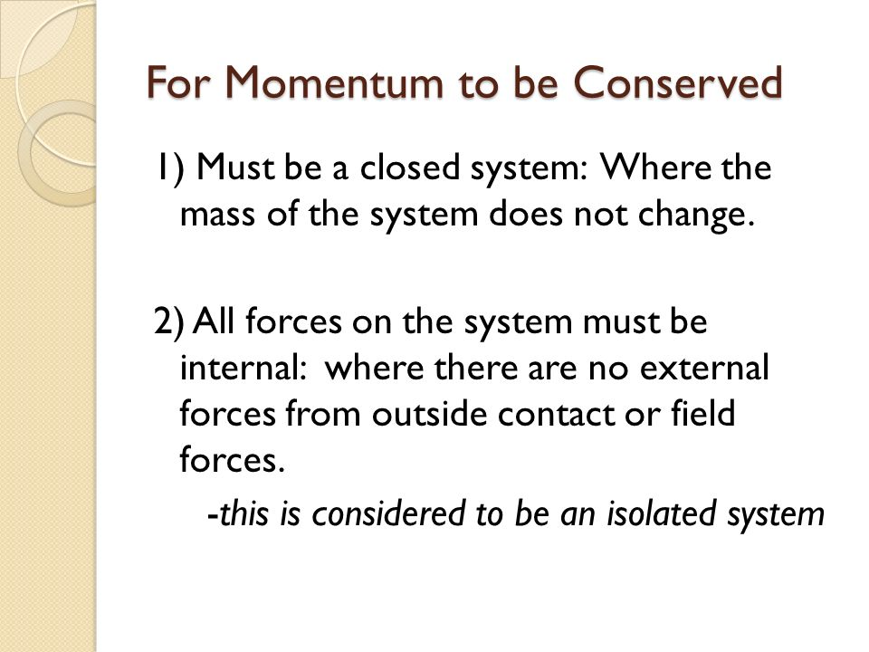 For Momentum to be Conserved 1) Must be a closed system: Where the mass of the system does not change.