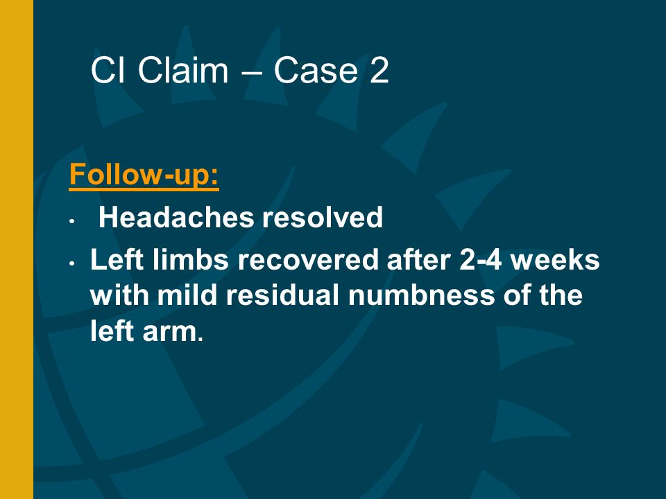 CI Claim – Case 2 Follow-up: Headaches resolved Left limbs recovered after 2-4 weeks with mild residual numbness of the left arm.
