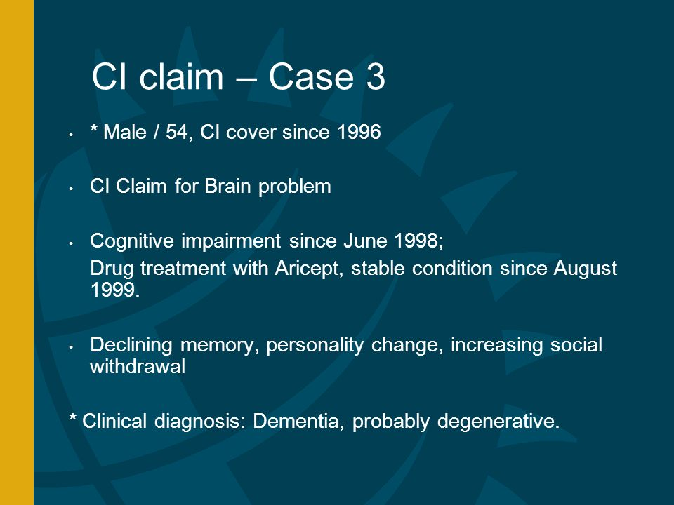 CI claim – Case 3 * Male / 54, CI cover since 1996 CI Claim for Brain problem Cognitive impairment since June 1998; Drug treatment with Aricept, stable condition since August 1999.