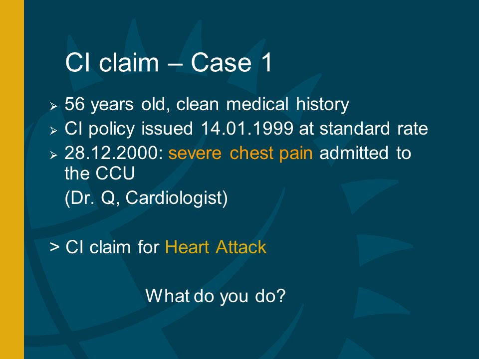 CI claim – Case 1 56 years old, clean medical history CI policy issued at standard rate : severe chest pain admitted to the CCU (Dr.