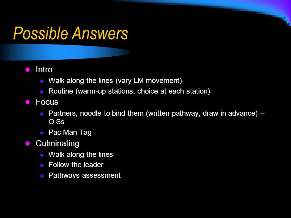 Possible Answers Intro: Walk along the lines (vary LM movement) Routine (warm-up stations, choice at each station) Focus Partners, noodle to bind them (written pathway, draw in advance) – Q Ss Pac Man Tag Culminating Walk along the lines Follow the leader Pathways assessment