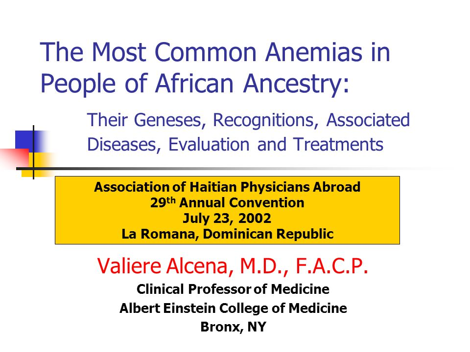 The Most Common Anemias in People of African Ancestry: Their Geneses, Recognitions, Associated Diseases, Evaluation and Treatments Valiere Alcena, M.D., F.A.C.P.