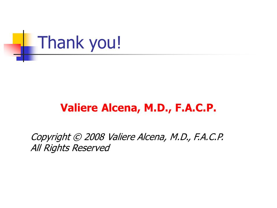 Thank you. Valiere Alcena, M.D., F.A.C.P. Copyright © 2008 Valiere Alcena, M.D., F.A.C.P.