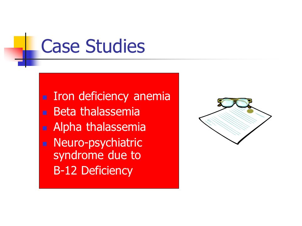 Case Studies Iron deficiency anemia Beta thalassemia Alpha thalassemia Neuro-psychiatric syndrome due to B-12 Deficiency