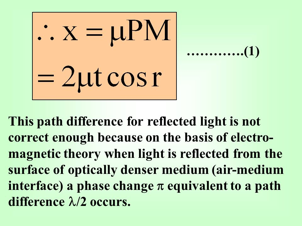 ………….(1) This path difference for reflected light is not correct enough because on the basis of electro- magnetic theory when light is reflected from the surface of optically denser medium (air-medium interface) a phase change equivalent to a path difference /2 occurs.