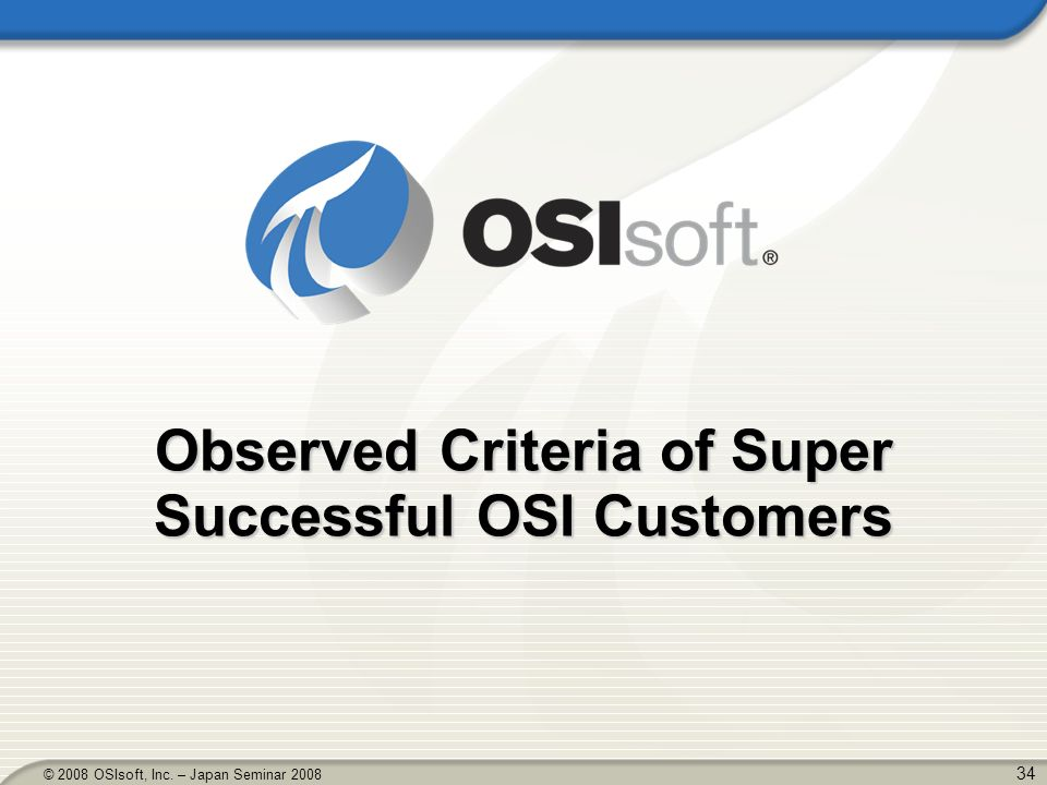 34 © 2008 OSIsoft, Inc. – Japan Seminar 2008 Observed Criteria of Super Successful OSI Customers