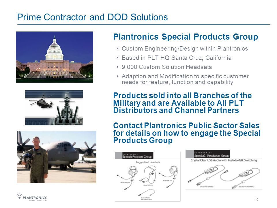 10 Prime Contractor and DOD Solutions Plantronics Special Products Group Custom Engineering/Design within Plantronics Based in PLT HQ Santa Cruz, California 9,000 Custom Solution Headsets Adaption and Modification to specific customer needs for feature, function and capability Products sold into all Branches of the Military and are Available to All PLT Distributors and Channel Partners Contact Plantronics Public Sector Sales for details on how to engage the Special Products Group