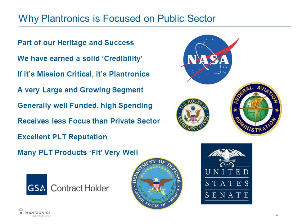 4 Why Plantronics is Focused on Public Sector Part of our Heritage and Success We have earned a solid Credibility If its Mission Critical, its Plantronics A very Large and Growing Segment Generally well Funded, high Spending Receives less Focus than Private Sector Excellent PLT Reputation Many PLT Products Fit Very Well