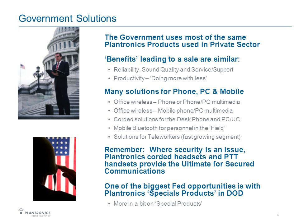 6 Government Solutions The Government uses most of the same Plantronics Products used in Private Sector Benefits leading to a sale are similar: Reliability, Sound Quality and Service/Support Productivity – Doing more with less Many solutions for Phone, PC & Mobile Office wireless – Phone or Phone/PC multimedia Office wireless – Mobile phone/PC multimedia Corded solutions for the Desk Phone and PC/UC Mobile Bluetooth for personnel in the Field Solutions for Teleworkers (fast growing segment) Remember: Where security is an issue, Plantronics corded headsets and PTT handsets provide the Ultimate for Secured Communications One of the biggest Fed opportunities is with Plantronics Specials Products in DOD More in a bit on Special Products