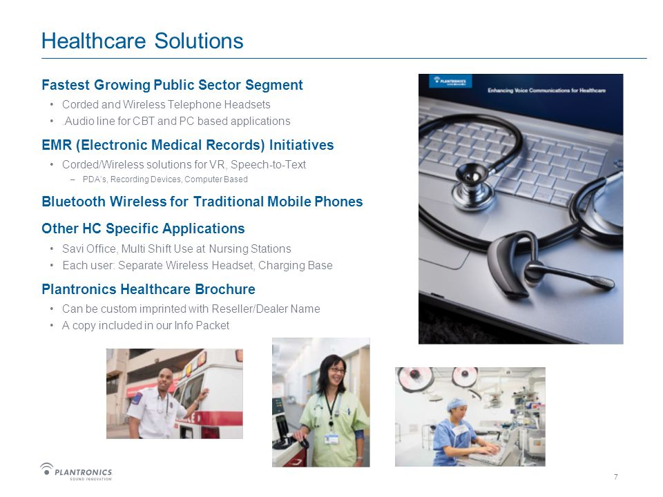 7 Healthcare Solutions Fastest Growing Public Sector Segment Corded and Wireless Telephone Headsets.Audio line for CBT and PC based applications EMR (Electronic Medical Records) Initiatives Corded/Wireless solutions for VR, Speech-to-Text –PDAs, Recording Devices, Computer Based Bluetooth Wireless for Traditional Mobile Phones Other HC Specific Applications Savi Office, Multi Shift Use at Nursing Stations Each user: Separate Wireless Headset, Charging Base Plantronics Healthcare Brochure Can be custom imprinted with Reseller/Dealer Name A copy included in our Info Packet