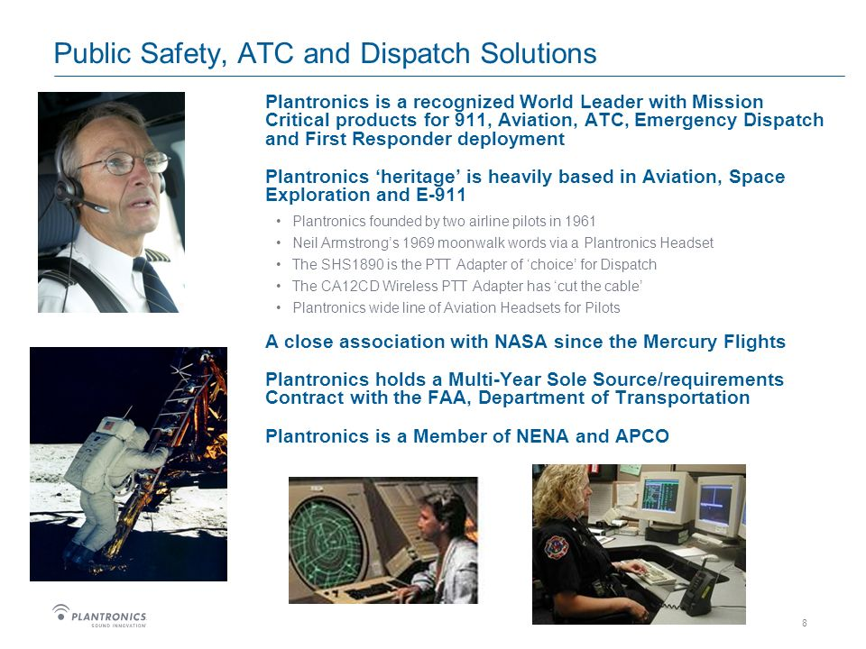 8 Public Safety, ATC and Dispatch Solutions Plantronics is a recognized World Leader with Mission Critical products for 911, Aviation, ATC, Emergency Dispatch and First Responder deployment Plantronics heritage is heavily based in Aviation, Space Exploration and E-911 Plantronics founded by two airline pilots in 1961 Neil Armstrongs 1969 moonwalk words via a Plantronics Headset The SHS1890 is the PTT Adapter of choice for Dispatch The CA12CD Wireless PTT Adapter has cut the cable Plantronics wide line of Aviation Headsets for Pilots A close association with NASA since the Mercury Flights Plantronics holds a Multi-Year Sole Source/requirements Contract with the FAA, Department of Transportation Plantronics is a Member of NENA and APCO