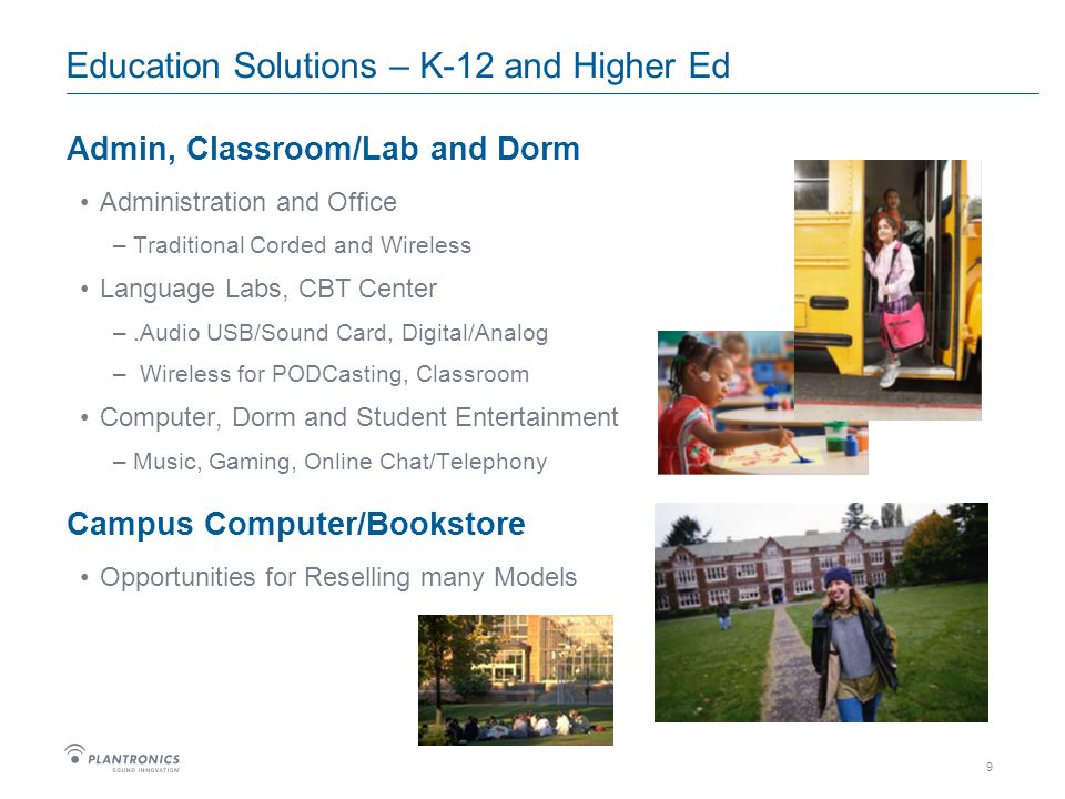 9 Education Solutions – K-12 and Higher Ed Admin, Classroom/Lab and Dorm Administration and Office –Traditional Corded and Wireless Language Labs, CBT Center –.Audio USB/Sound Card, Digital/Analog – Wireless for PODCasting, Classroom Computer, Dorm and Student Entertainment –Music, Gaming, Online Chat/Telephony Campus Computer/Bookstore Opportunities for Reselling many Models