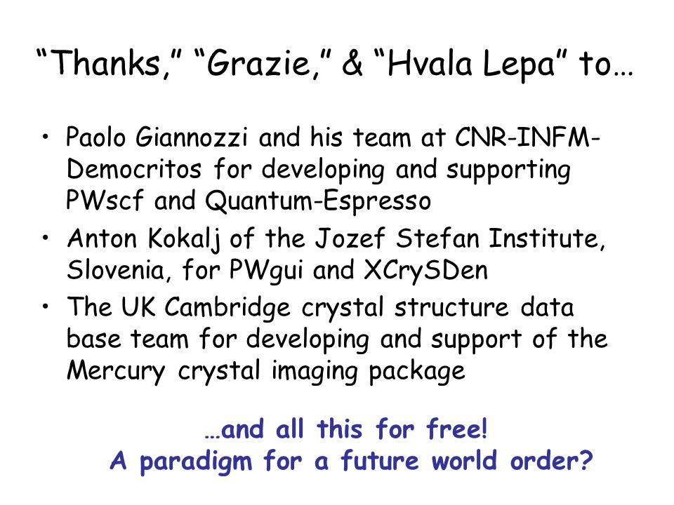Thanks, Grazie, & Hvala Lepa to… Paolo Giannozzi and his team at CNR-INFM- Democritos for developing and supporting PWscf and Quantum-Espresso Anton Kokalj of the Jozef Stefan Institute, Slovenia, for PWgui and XCrySDen The UK Cambridge crystal structure data base team for developing and support of the Mercury crystal imaging package …and all this for free.