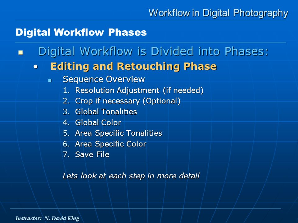 Workflow in Digital Photography Digital Workflow is Divided into Phases: Digital Workflow is Divided into Phases: Editing and Retouching PhaseEditing and Retouching Phase Sequence Overview Sequence Overview 1.Resolution Adjustment (if needed) 2.Crop if necessary (Optional) 3.Global Tonalities 4.Global Color 5.Area Specific Tonalities 6.Area Specific Color 7.Save File Lets look at each step in more detail Digital Workflow Phases Instructor: N.