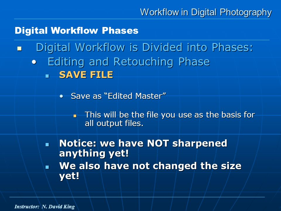 Workflow in Digital Photography Digital Workflow is Divided into Phases: Digital Workflow is Divided into Phases: Editing and Retouching PhaseEditing and Retouching Phase SAVE FILE SAVE FILE Save as Edited MasterSave as Edited Master This will be the file you use as the basis for all output files.