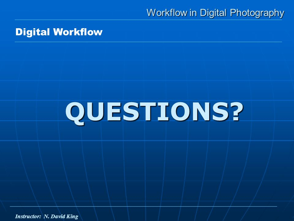 Workflow in Digital Photography QUESTIONS Digital Workflow Instructor: N. David King