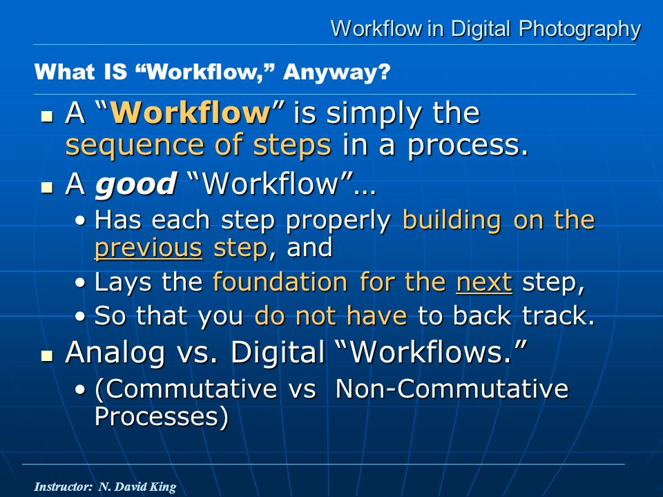 Workflow in Digital Photography A Workflow is simply the sequence of steps in a process.