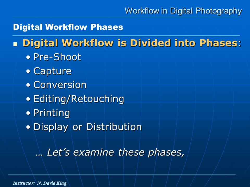 Workflow in Digital Photography Digital Workflow is Divided into Phases: Digital Workflow is Divided into Phases: Pre-ShootPre-Shoot CaptureCapture ConversionConversion Editing/RetouchingEditing/Retouching PrintingPrinting Display or DistributionDisplay or Distribution … Lets examine these phases, … Lets examine these phases, Digital Workflow Phases Instructor: N.