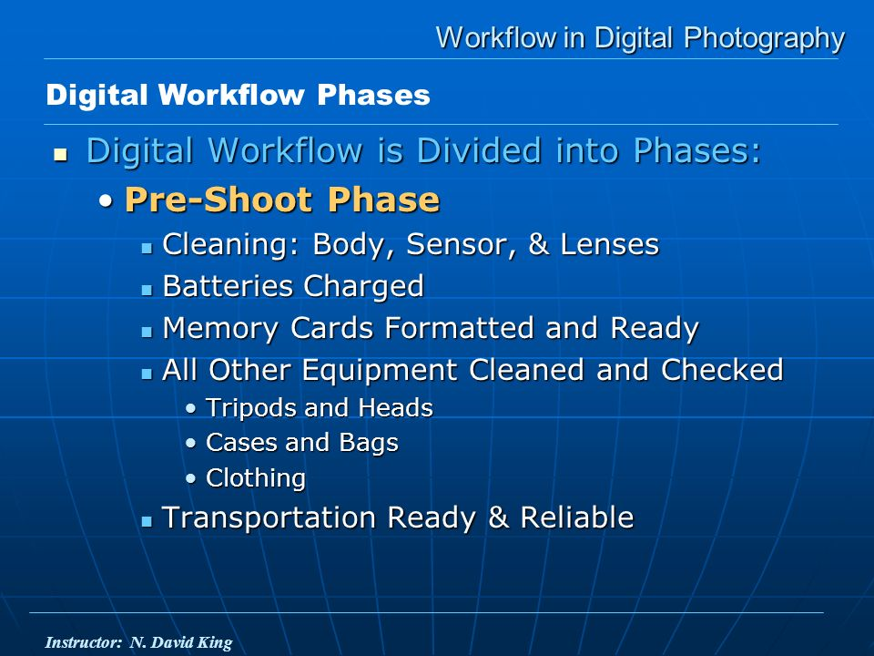 Workflow in Digital Photography Digital Workflow is Divided into Phases: Digital Workflow is Divided into Phases: Pre-Shoot PhasePre-Shoot Phase Cleaning: Body, Sensor, & Lenses Cleaning: Body, Sensor, & Lenses Batteries Charged Batteries Charged Memory Cards Formatted and Ready Memory Cards Formatted and Ready All Other Equipment Cleaned and Checked All Other Equipment Cleaned and Checked Tripods and HeadsTripods and Heads Cases and BagsCases and Bags ClothingClothing Transportation Ready & Reliable Transportation Ready & Reliable Digital Workflow Phases Instructor: N.