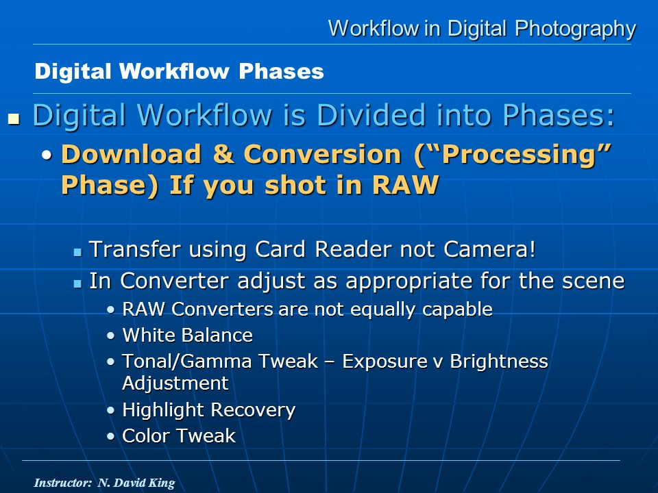 Workflow in Digital Photography Digital Workflow is Divided into Phases: Digital Workflow is Divided into Phases: Download & Conversion (Processing Phase) If you shot in RAWDownload & Conversion (Processing Phase) If you shot in RAW Transfer using Card Reader not Camera.