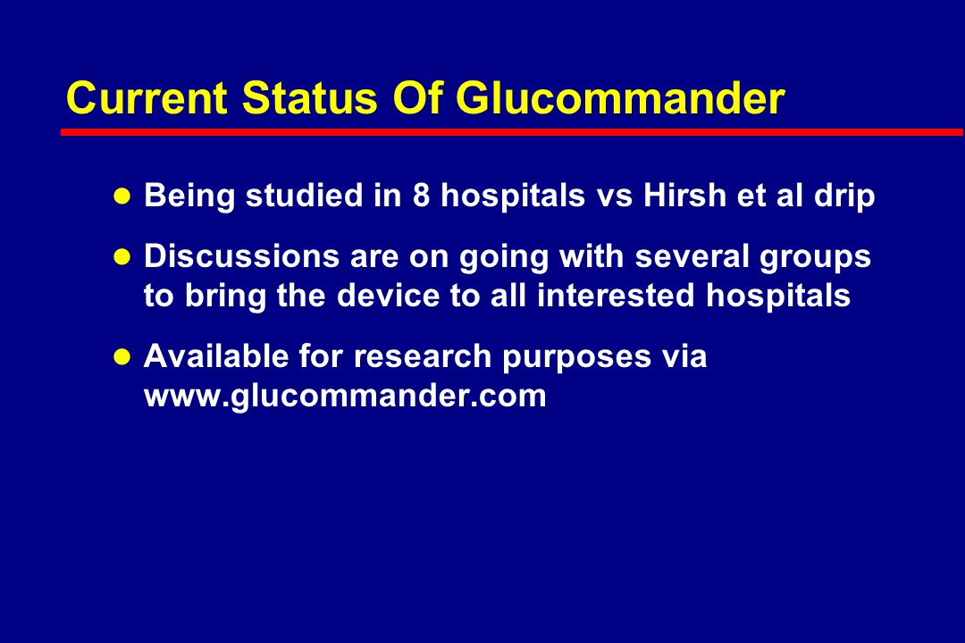 1 Center Experience with Glucommander over a 1 year period (2004 to 2005) l East Carolina University – 750 bed hospital with 7 ICUs l Glucommander initiated in all ICU patients with BG >140 mg/dL l 7 FTEs hired to implement the program l Average BG went from 167 to 126 mg/dl l LOS decreased in ICU by 1 day; in Hospital by 0.3 days l No central line infections l Net savings to hospital 2 million dollars (470% Return on Investment) Personal Communication with Chris Newton, MD FACE