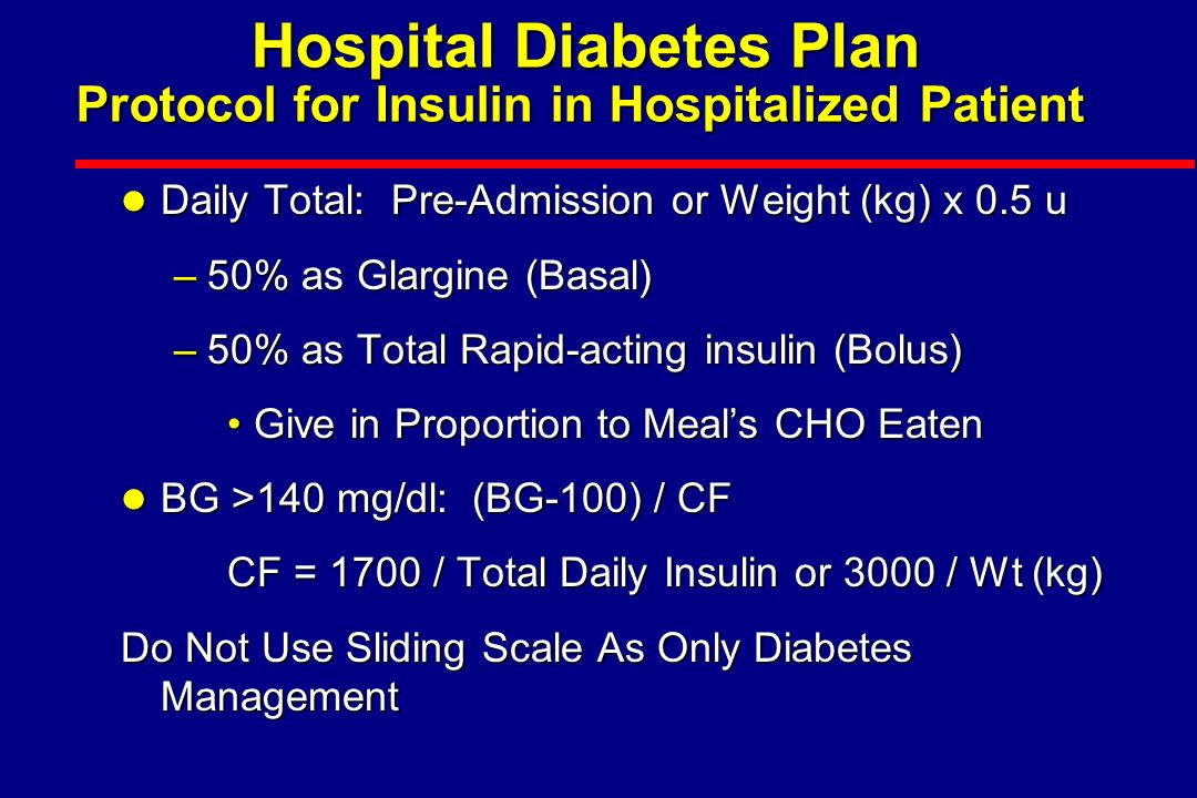l Treat Any Patient With BG >140 mg/dl With Insulin –Treat Any BG >140 mg/dl with Rapid-acting Insulin (BG-100) / (3000 / wt kg) or 1700 / total daily insulin –Treat Any Recurrent BG >180 mg/dl with IV Insulin if failing SC therapy or >110 to 140 mg/dl if NPO, acute MI, perioperative, ICU, or >100 mg/dl if pregnant l If More than 0.5 u/hr IV Insulin Required with Normal BG Start Long Acting Insulin Hospital Diabetes Plan Protocol for Insulin in Hospitalized Patient