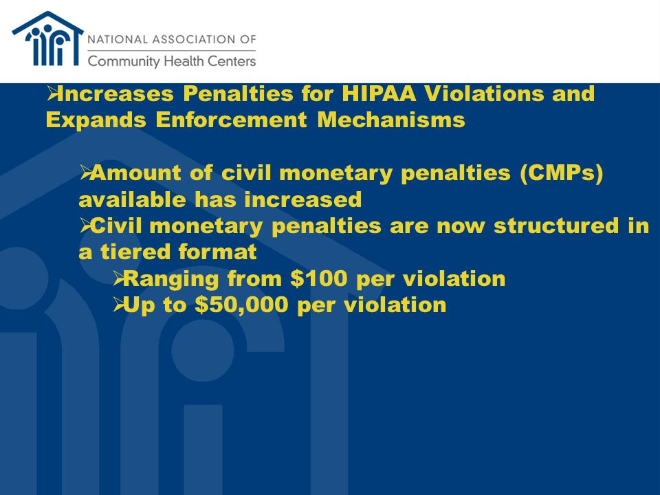 Increases Penalties for HIPAA Violations and Expands Enforcement Mechanisms Amount of civil monetary penalties (CMPs) available has increased Civil monetary penalties are now structured in a tiered format Ranging from $100 per violation Up to $50,000 per violation