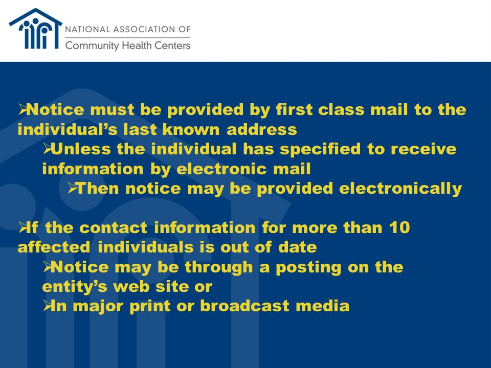 Notice must be provided by first class mail to the individuals last known address Unless the individual has specified to receive information by electronic mail Then notice may be provided electronically If the contact information for more than 10 affected individuals is out of date Notice may be through a posting on the entitys web site or In major print or broadcast media