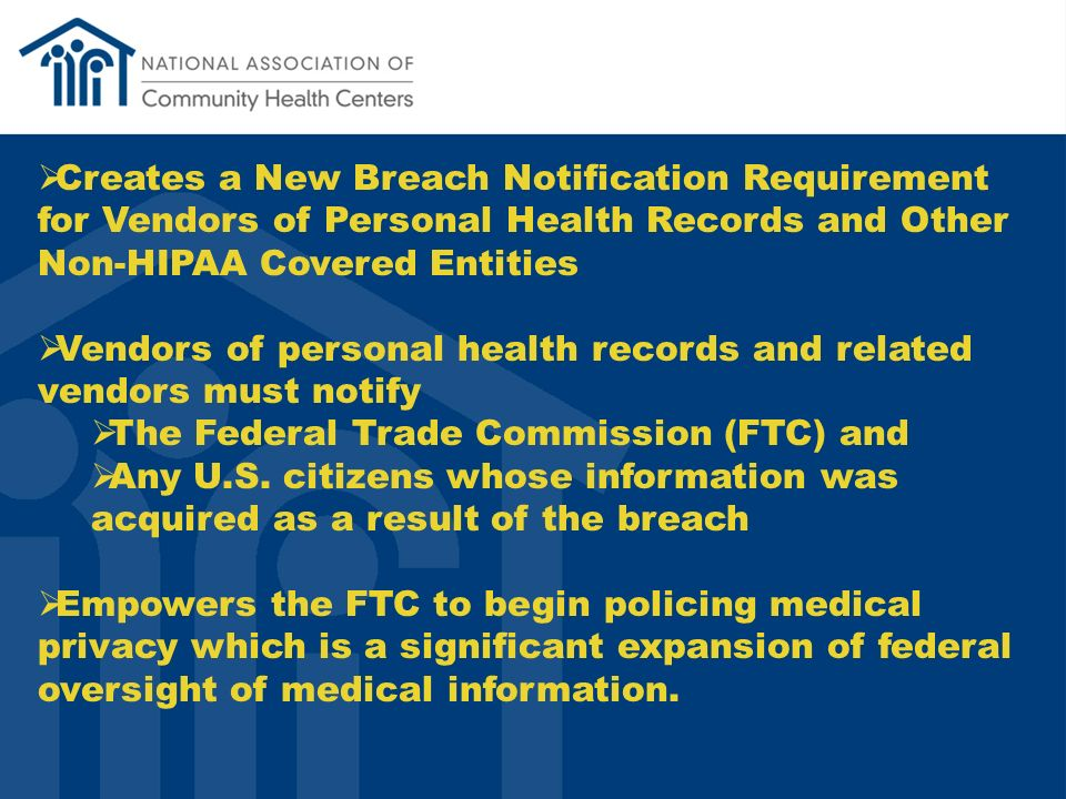 Creates a New Breach Notification Requirement for Vendors of Personal Health Records and Other Non-HIPAA Covered Entities Vendors of personal health records and related vendors must notify The Federal Trade Commission (FTC) and Any U.S.