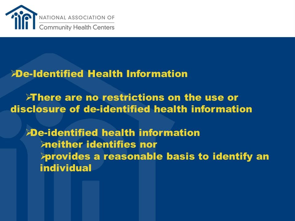 De-Identified Health Information There are no restrictions on the use or disclosure of de-identified health information De-identified health information neither identifies nor provides a reasonable basis to identify an individual