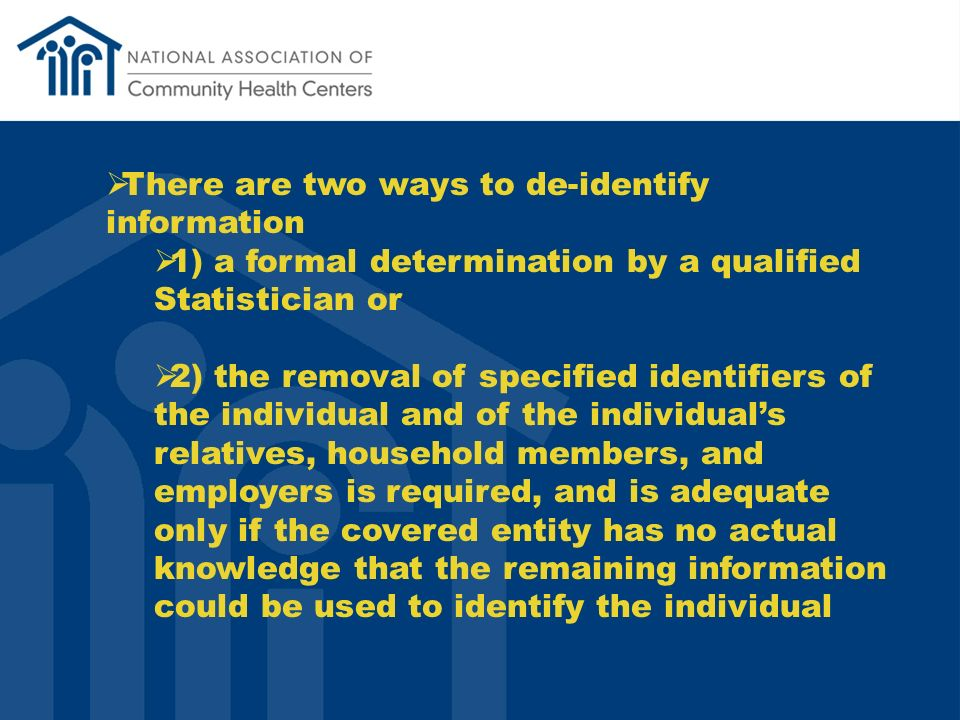 There are two ways to de-identify information 1) a formal determination by a qualified Statistician or 2) the removal of specified identifiers of the individual and of the individuals relatives, household members, and employers is required, and is adequate only if the covered entity has no actual knowledge that the remaining information could be used to identify the individual