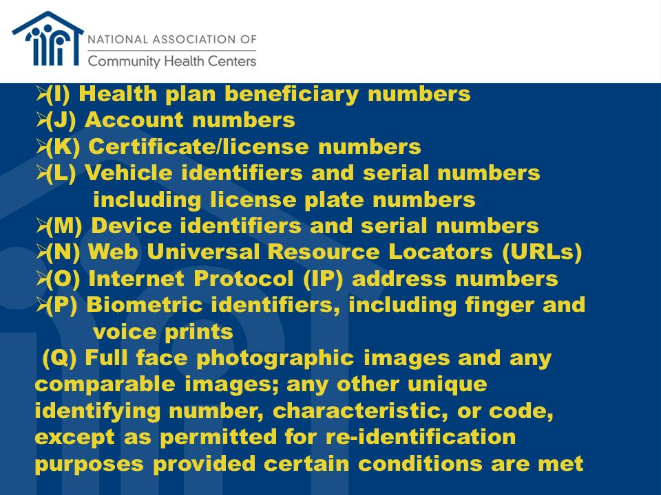 (I) Health plan beneficiary numbers (J) Account numbers (K) Certificate/license numbers (L) Vehicle identifiers and serial numbers including license plate numbers (M) Device identifiers and serial numbers (N) Web Universal Resource Locators (URLs) (O) Internet Protocol (IP) address numbers (P) Biometric identifiers, including finger and voice prints (Q) Full face photographic images and any comparable images; any other unique identifying number, characteristic, or code, except as permitted for re-identification purposes provided certain conditions are met