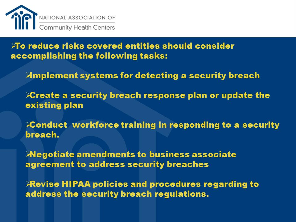 To reduce risks covered entities should consider accomplishing the following tasks: Implement systems for detecting a security breach Create a security breach response plan or update the existing plan Conduct workforce training in responding to a security breach.